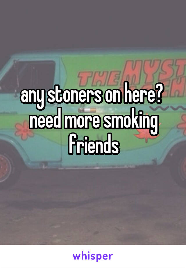 any stoners on here?  need more smoking friends