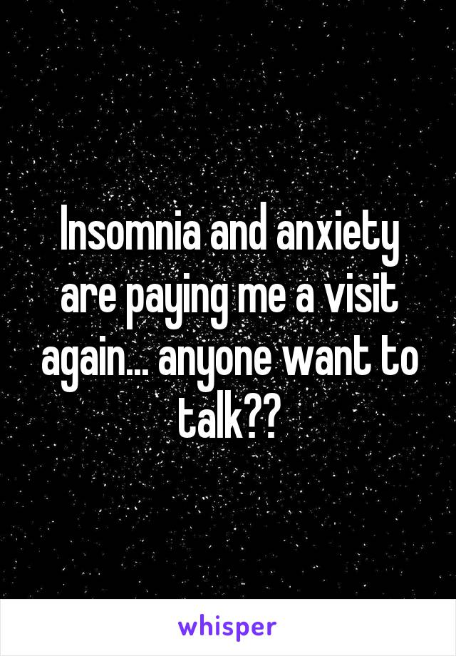 Insomnia and anxiety are paying me a visit again... anyone want to talk??