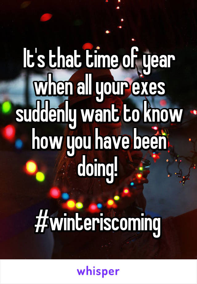 It's that time of year when all your exes suddenly want to know how you have been doing!   #winteriscoming