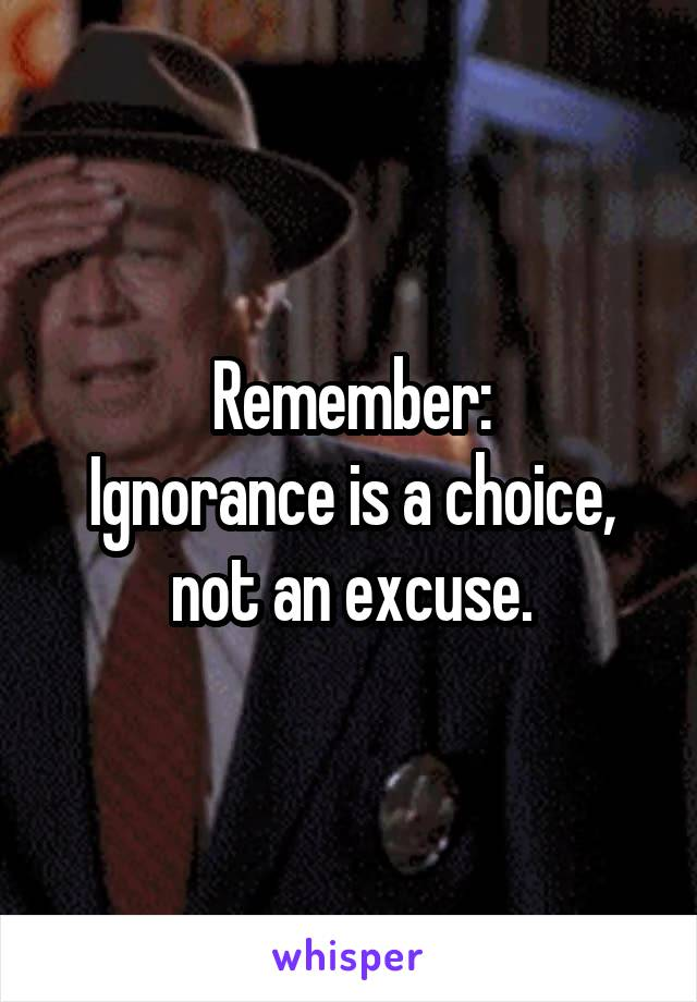Remember: Ignorance is a choice, not an excuse.