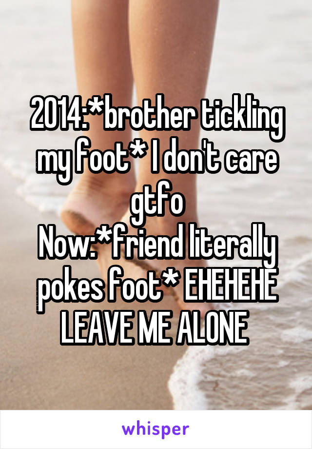 2014:*brother tickling my foot* I don't care gtfo Now:*friend literally pokes foot* EHEHEHE LEAVE ME ALONE