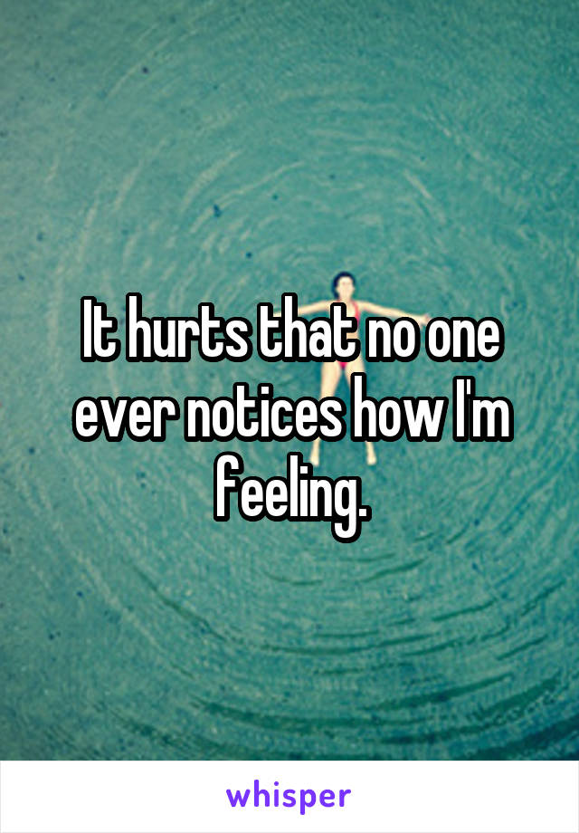 It hurts that no one ever notices how I'm feeling.