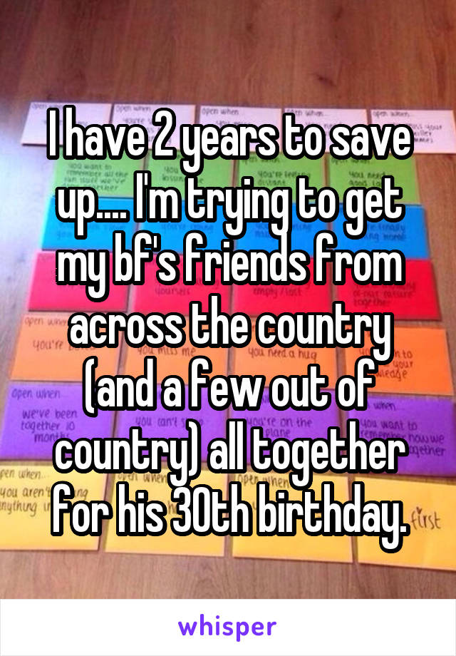 I have 2 years to save up.... I'm trying to get my bf's friends from across the country (and a few out of country) all together for his 30th birthday.