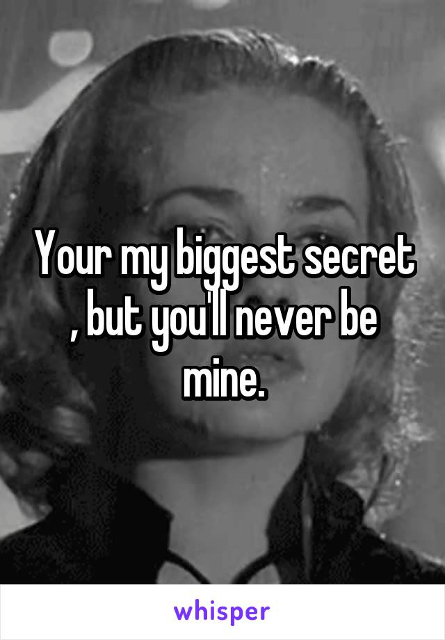 Your my biggest secret , but you'll never be mine.