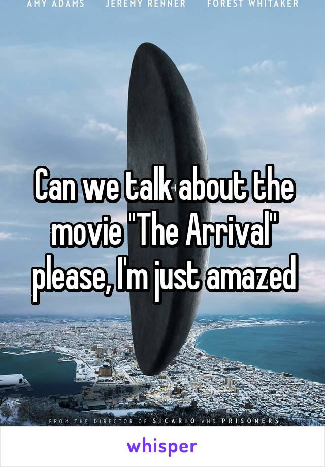 """Can we talk about the movie """"The Arrival"""" please, I'm just amazed"""