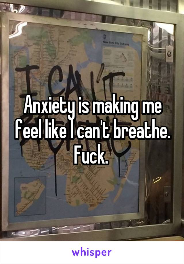 Anxiety is making me feel like I can't breathe. Fuck.