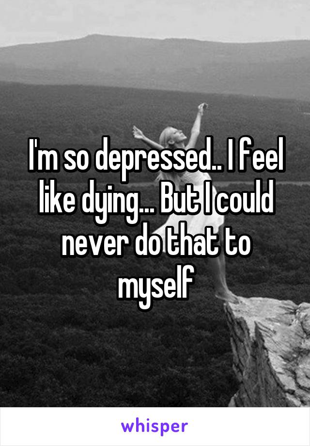 I'm so depressed.. I feel like dying... But I could never do that to myself