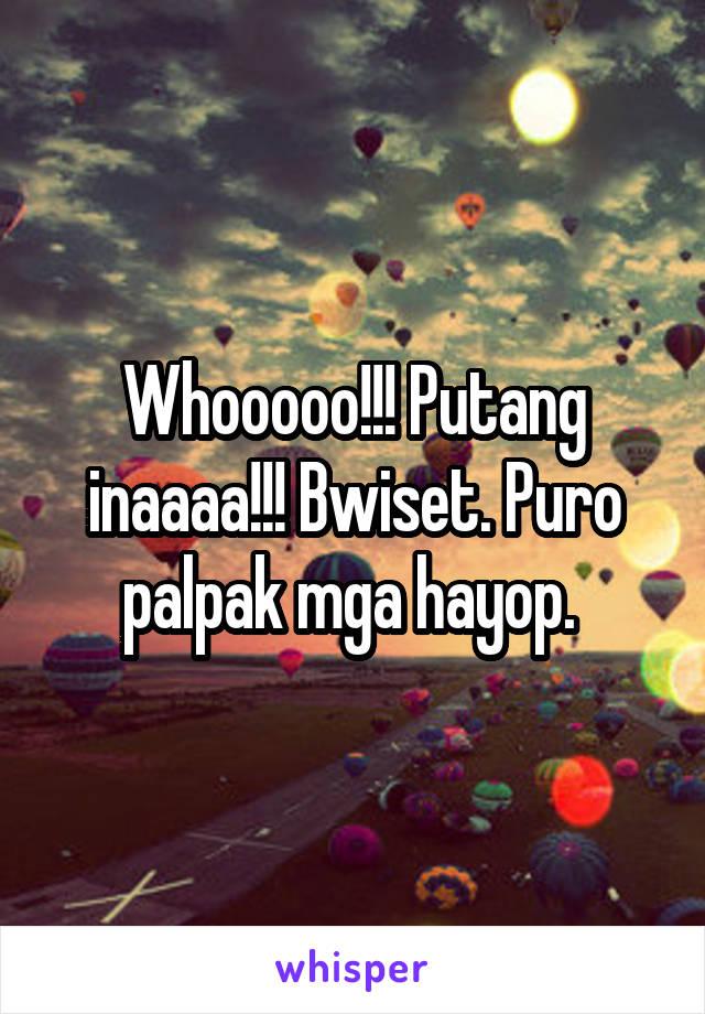 Whooooo!!! Putang inaaaa!!! Bwiset. Puro palpak mga hayop.