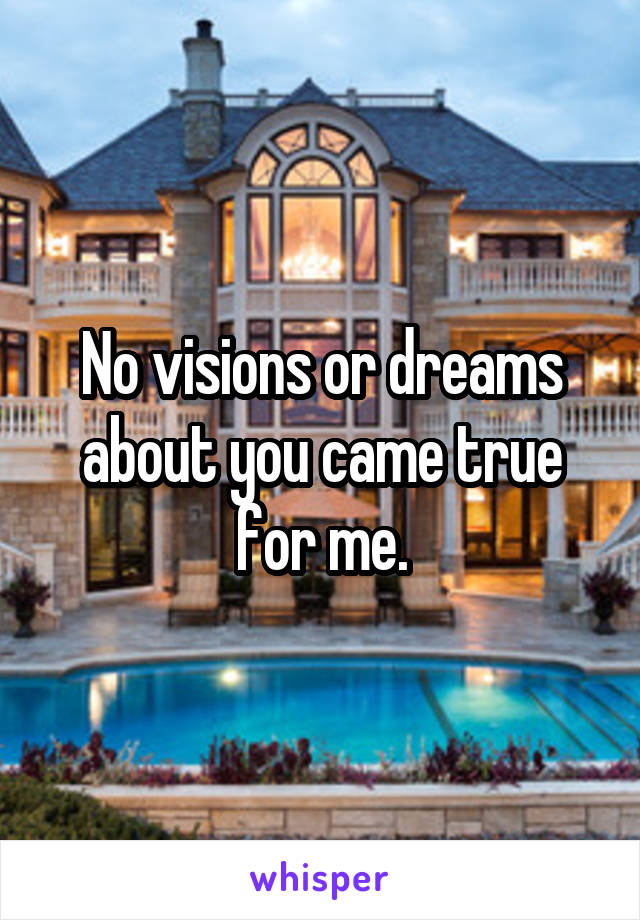 No visions or dreams about you came true for me.