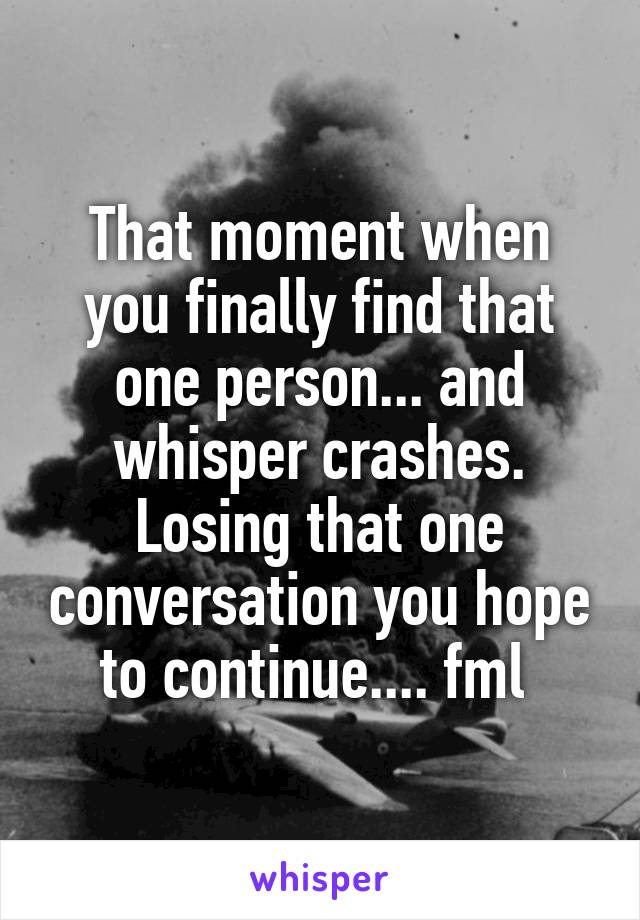 That moment when you finally find that one person... and whisper crashes. Losing that one conversation you hope to continue.... fml