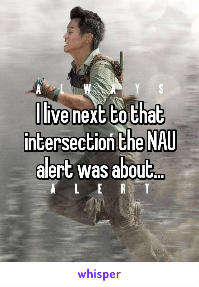 I live next to that intersection the NAU alert was about...