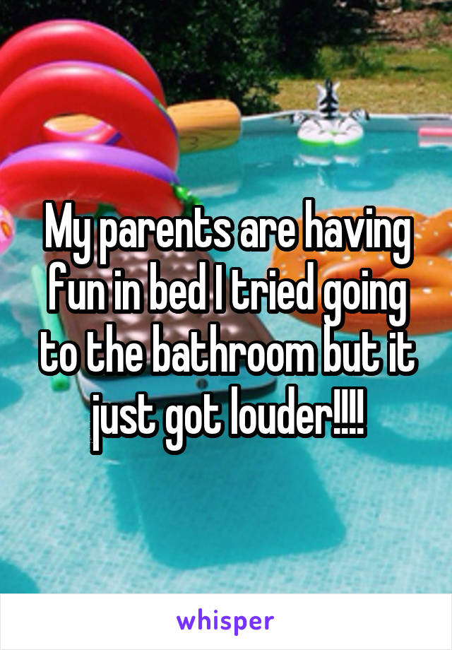 My parents are having fun in bed I tried going to the bathroom but it just got louder!!!!