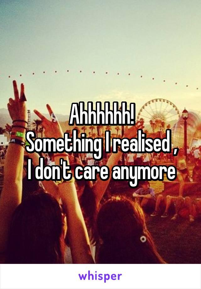 Ahhhhhh! Something I realised , I don't care anymore