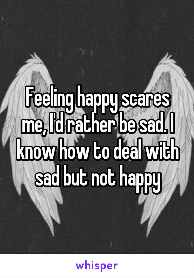 Feeling happy scares me, I'd rather be sad. I know how to deal with sad but not happy