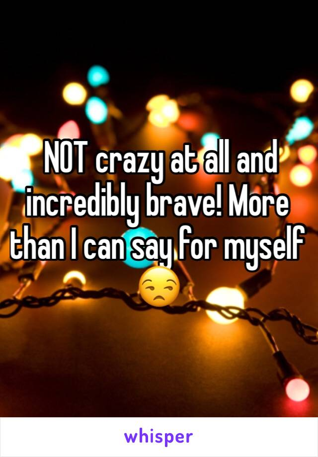 NOT crazy at all and incredibly brave! More than I can say for myself 😒