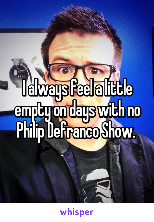 I always feel a little empty on days with no Philip Defranco Show.