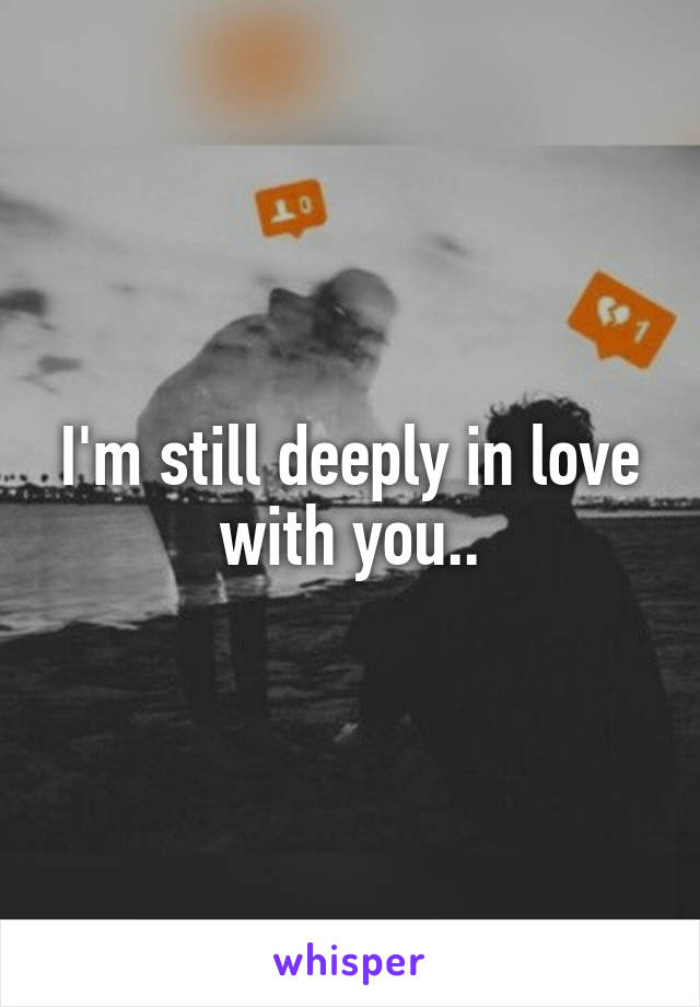 I'm still deeply in love with you..