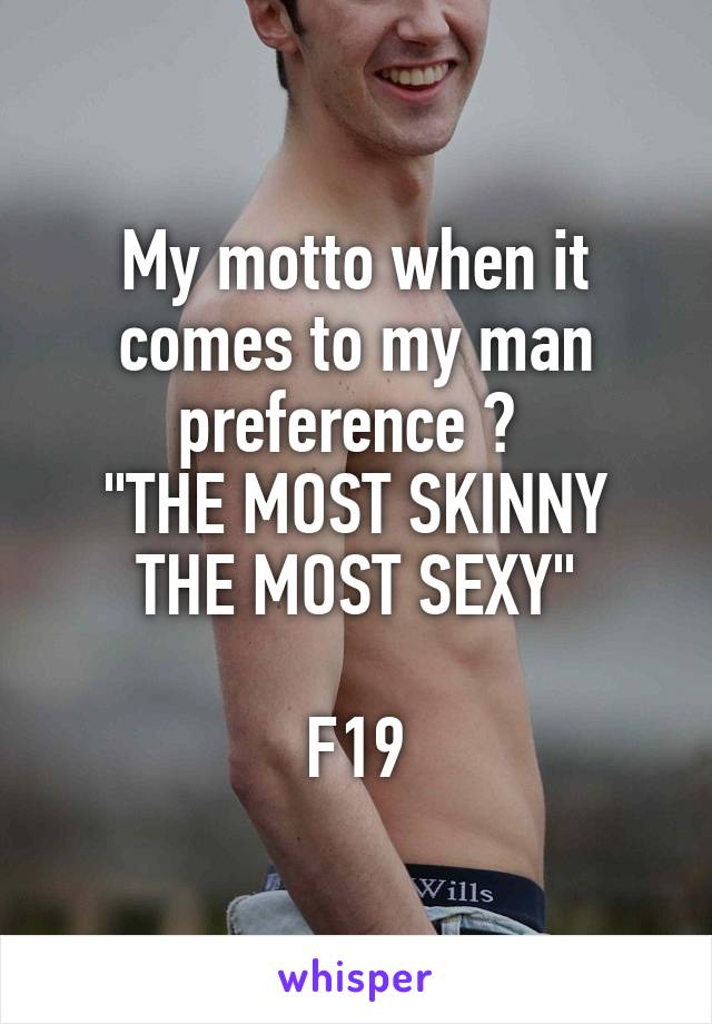 """My motto when it comes to my man preference ?  """"THE MOST SKINNY THE MOST SEXY""""  F19"""