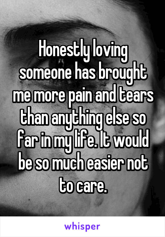 Honestly loving someone has brought me more pain and tears than anything else so far in my life. It would be so much easier not to care.
