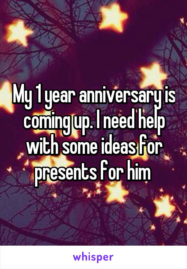 My 1 year anniversary is coming up. I need help with some ideas for presents for him
