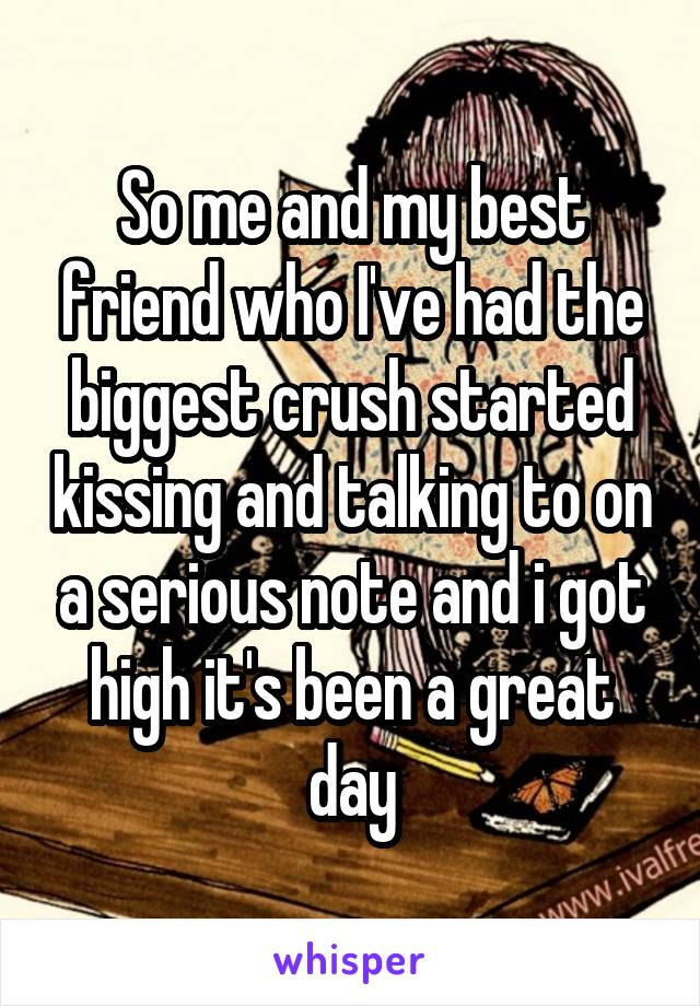 So me and my best friend who I've had the biggest crush started kissing and talking to on a serious note and i got high it's been a great day