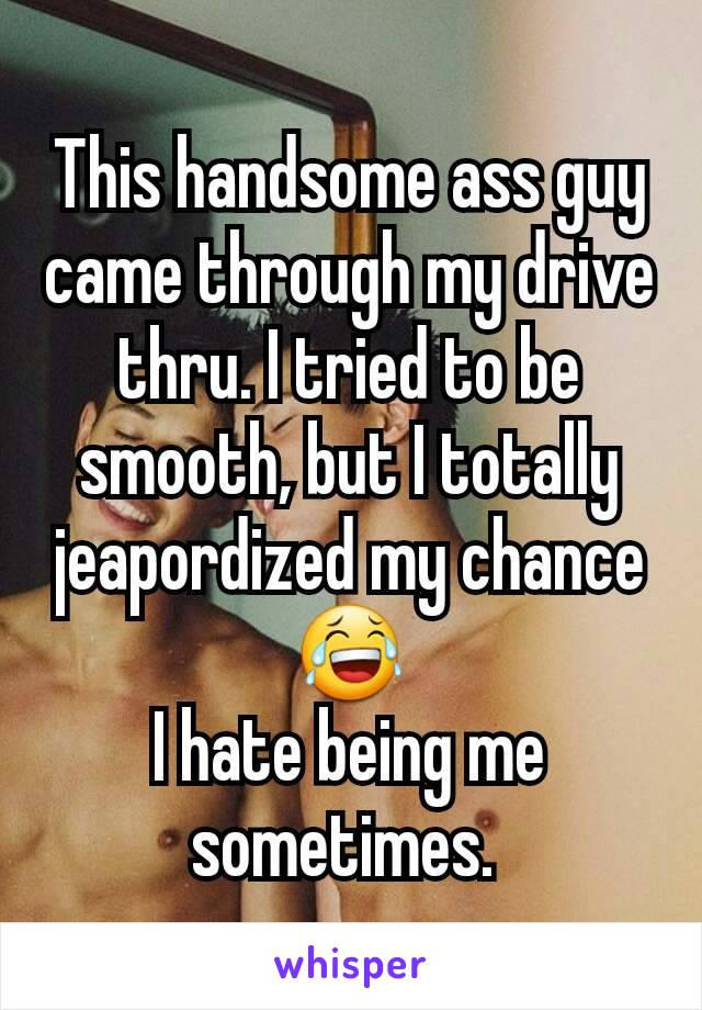 This handsome ass guy came through my drive thru. I tried to be smooth, but I totally jeapordized my chance 😂 I hate being me sometimes.