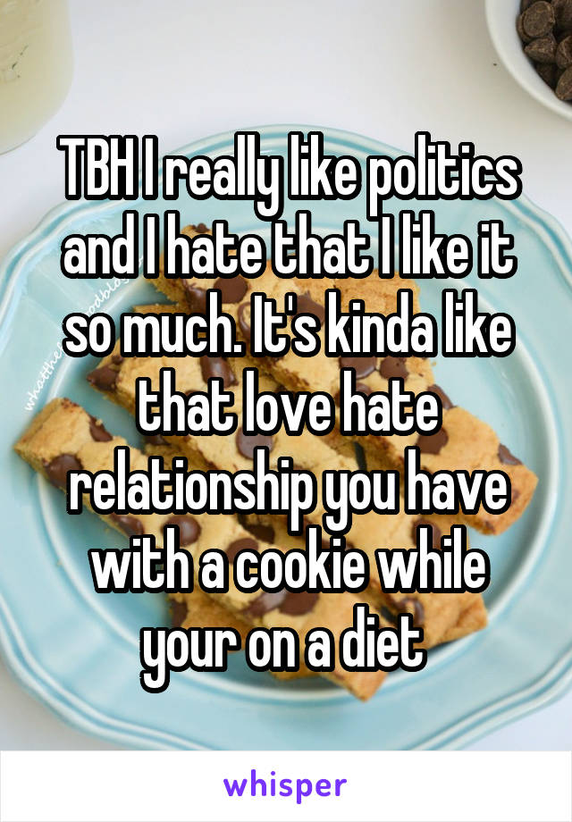 TBH I really like politics and I hate that I like it so much. It's kinda like that love hate relationship you have with a cookie while your on a diet