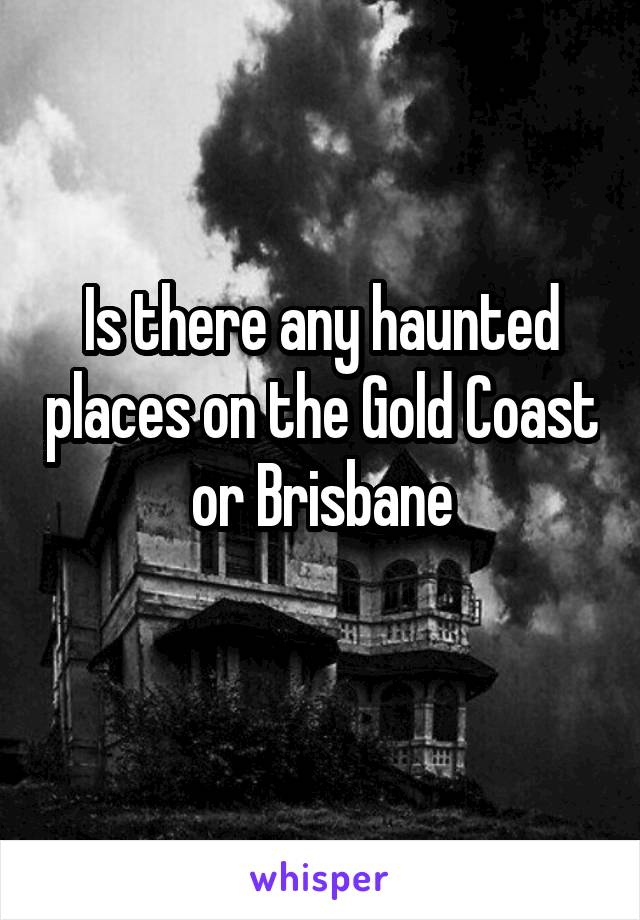 Is there any haunted places on the Gold Coast or Brisbane