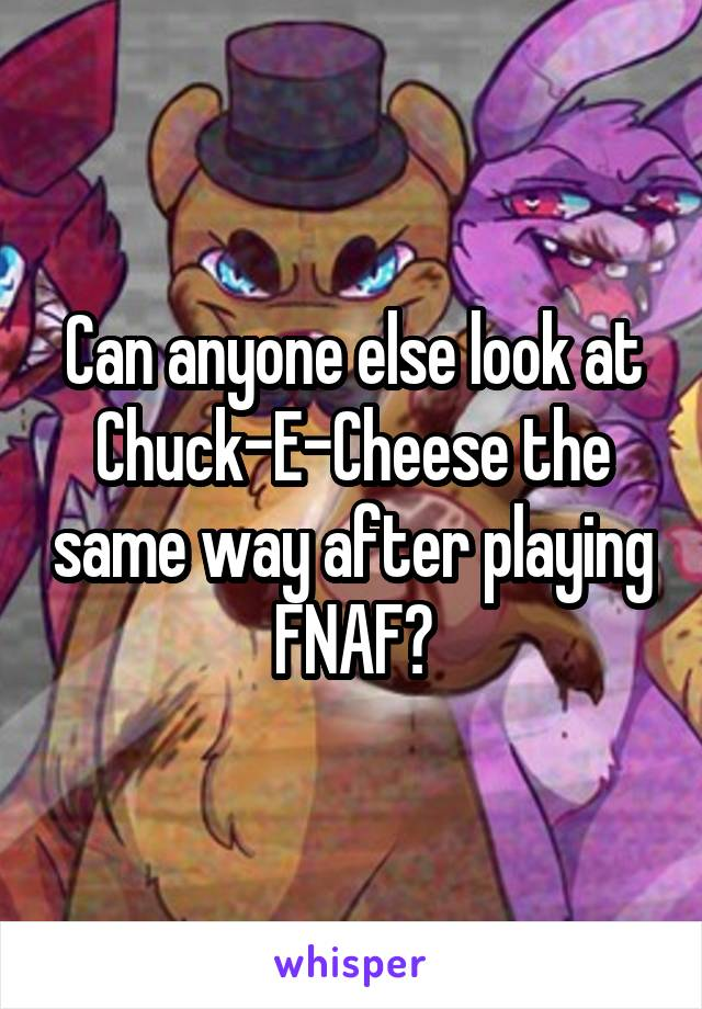 Can anyone else look at Chuck-E-Cheese the same way after playing FNAF?