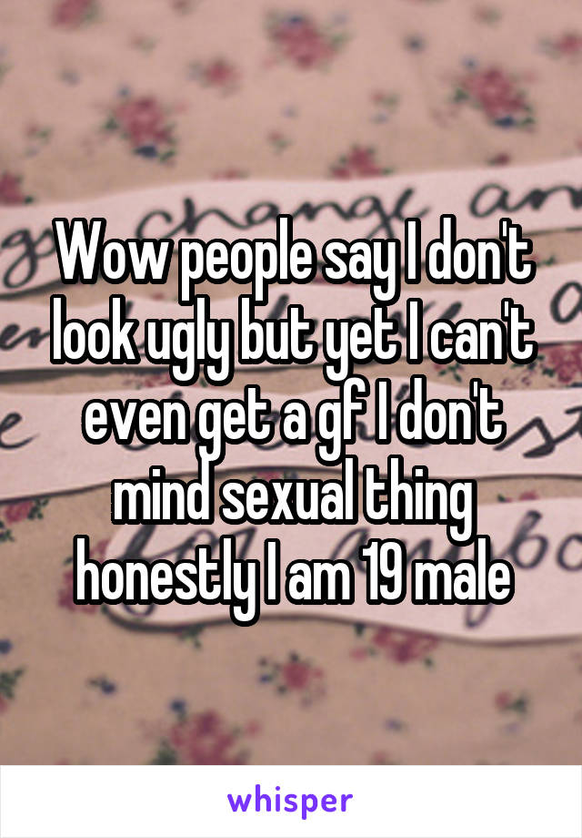 Wow people say I don't look ugly but yet I can't even get a gf I don't mind sexual thing honestly I am 19 male