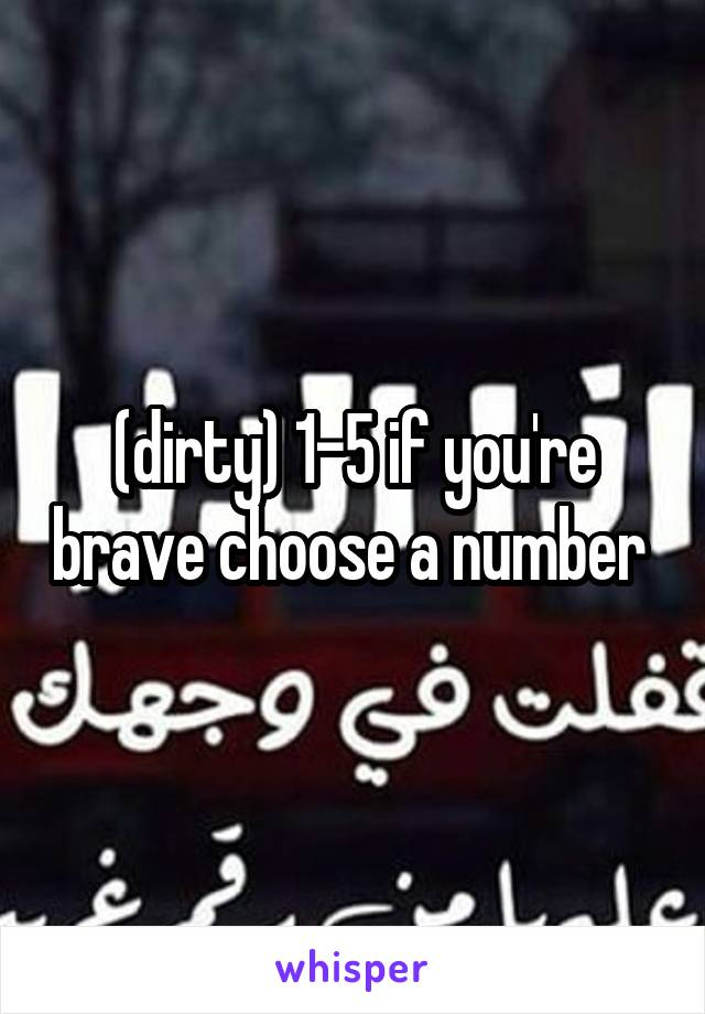 (dirty) 1-5 if you're brave choose a number