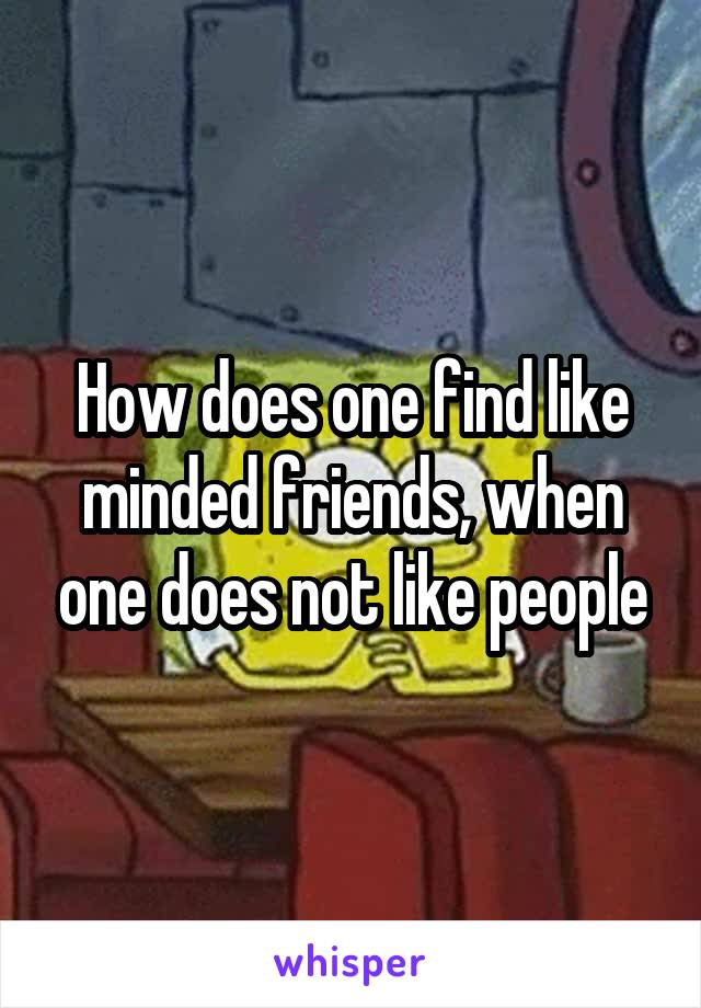 How does one find like minded friends, when one does not like people