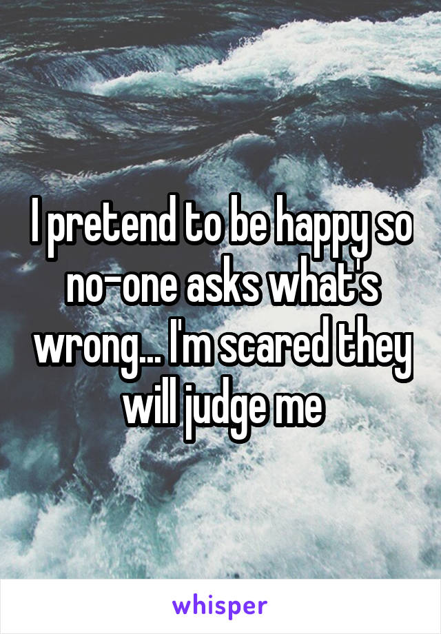 I pretend to be happy so no-one asks what's wrong... I'm scared they will judge me