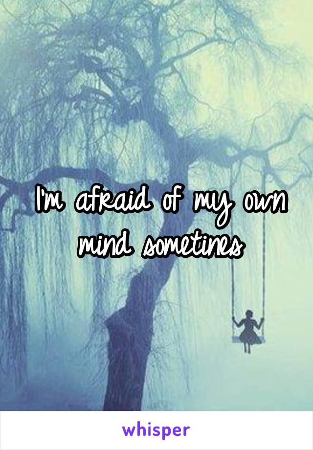 I'm afraid of my own mind sometines