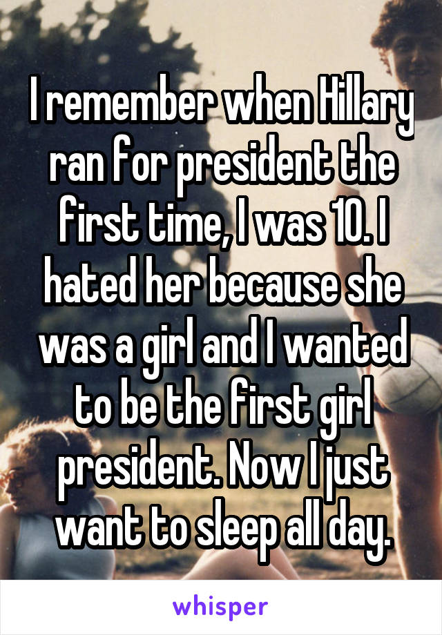 I remember when Hillary ran for president the first time, I was 10. I hated her because she was a girl and I wanted to be the first girl president. Now I just want to sleep all day.