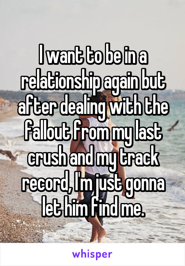 I want to be in a relationship again but after dealing with the fallout from my last crush and my track record, I'm just gonna let him find me.