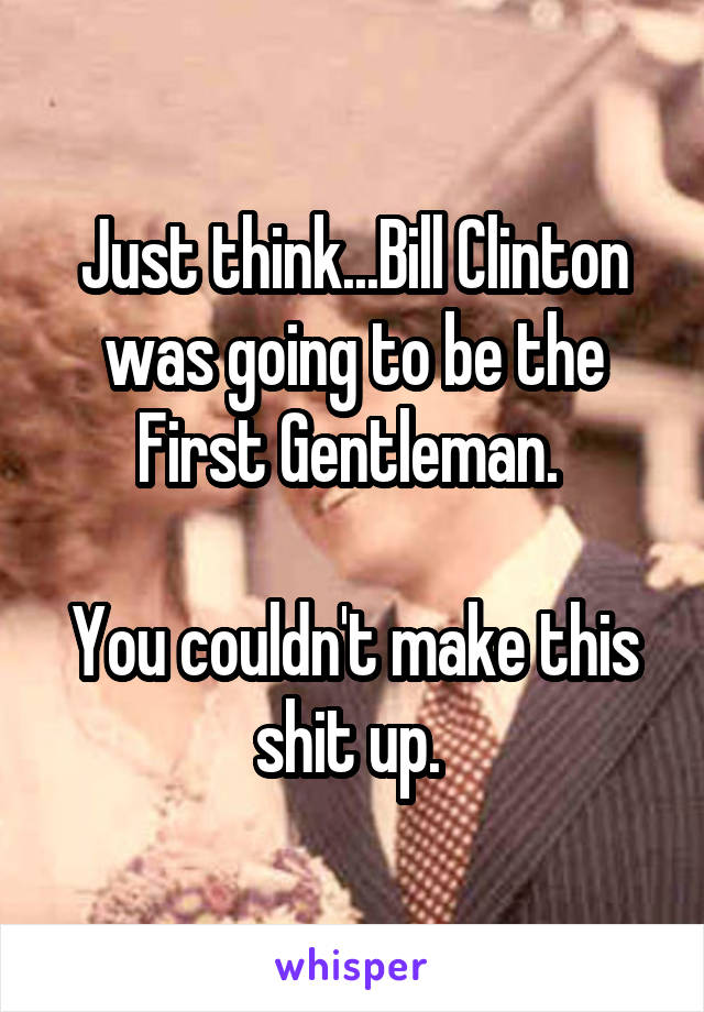 Just think...Bill Clinton was going to be the First Gentleman.   You couldn't make this shit up.