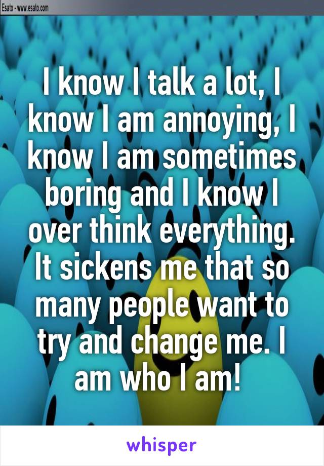 I know I talk a lot, I know I am annoying, I know I am sometimes boring and I know I over think everything. It sickens me that so many people want to try and change me. I am who I am!