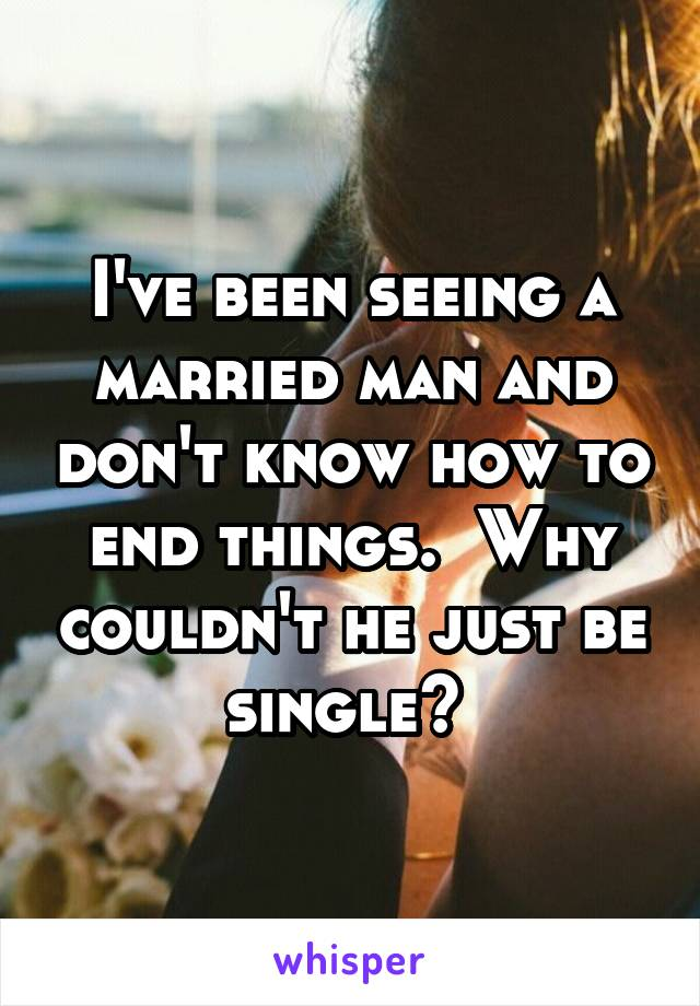 I've been seeing a married man and don't know how to end things.  Why couldn't he just be single?