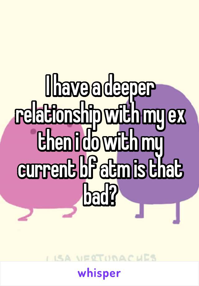 I have a deeper relationship with my ex then i do with my current bf atm is that bad?