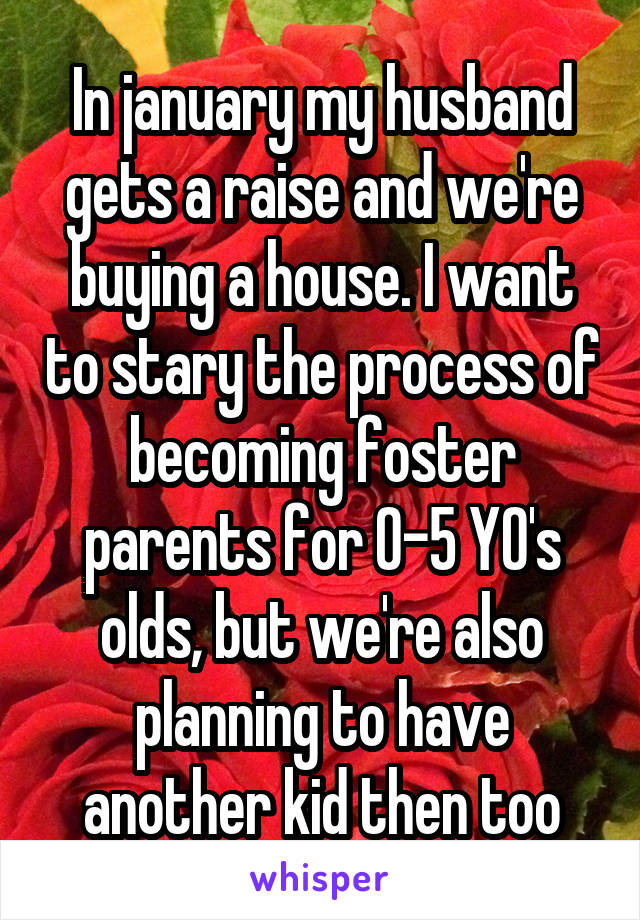 In january my husband gets a raise and we're buying a house. I want to stary the process of becoming foster parents for 0-5 YO's olds, but we're also planning to have another kid then too