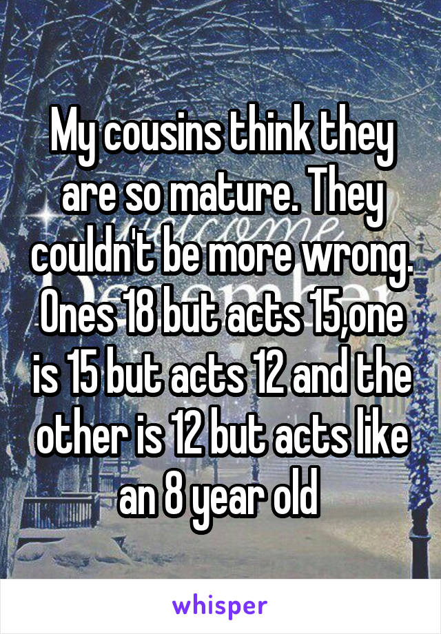 My cousins think they are so mature. They couldn't be more wrong. Ones 18 but acts 15,one is 15 but acts 12 and the other is 12 but acts like an 8 year old