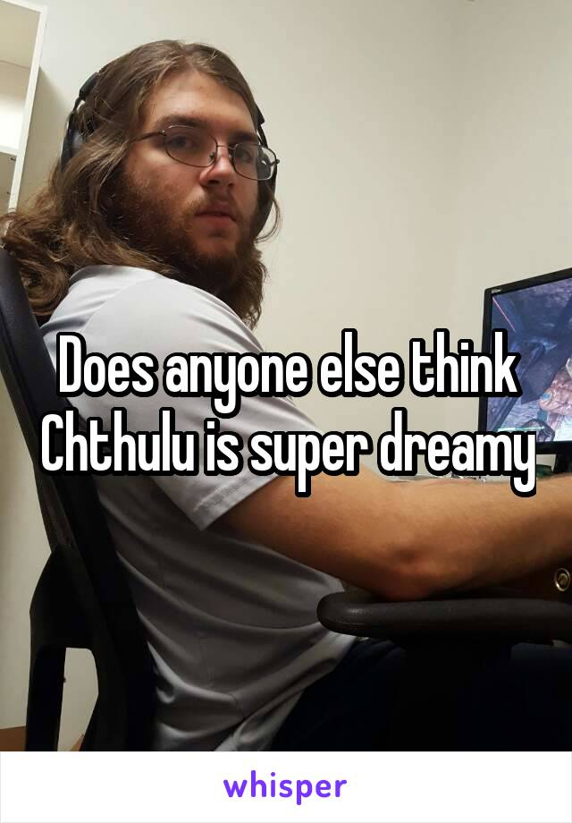 Does anyone else think Chthulu is super dreamy