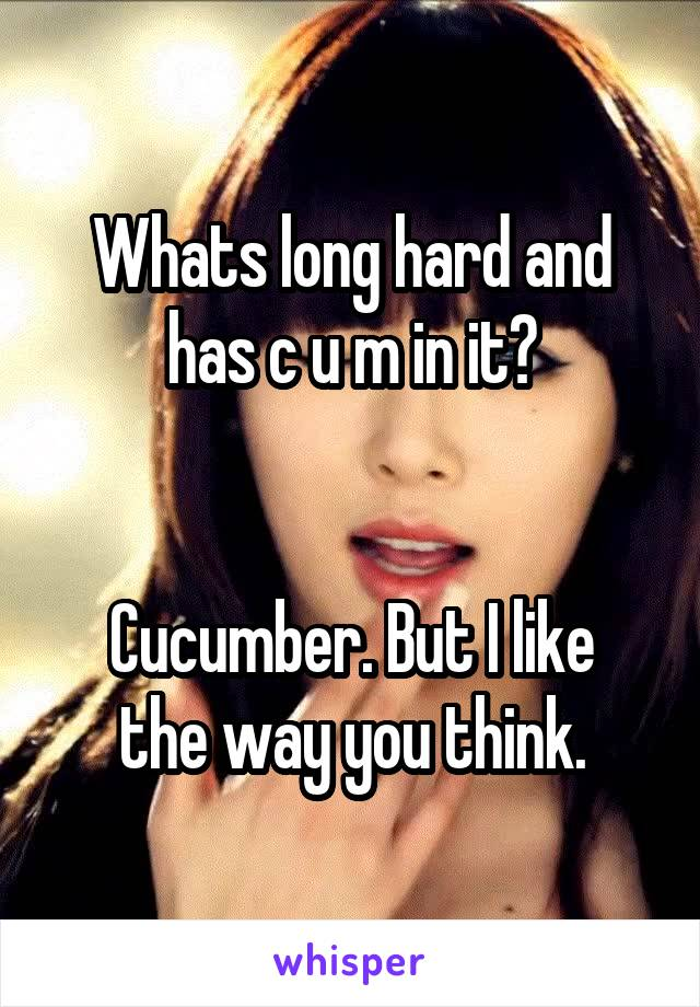 Whats long hard and has c u m in it?   Cucumber. But I like the way you think.