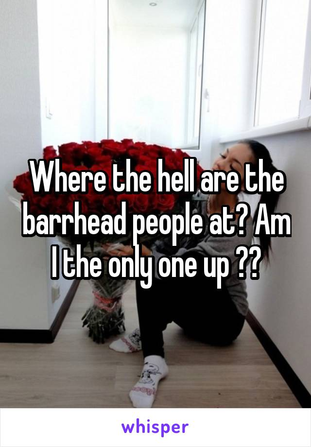 Where the hell are the barrhead people at? Am I the only one up ??