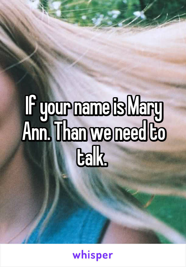 If your name is Mary Ann. Than we need to talk.