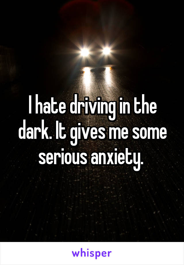 I hate driving in the dark. It gives me some serious anxiety.