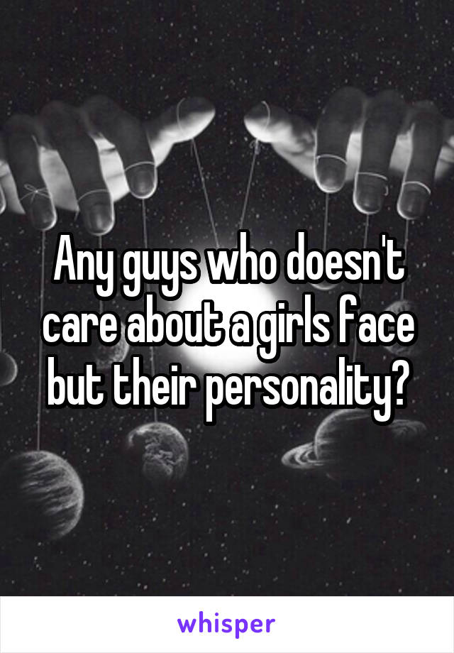 Any guys who doesn't care about a girls face but their personality?