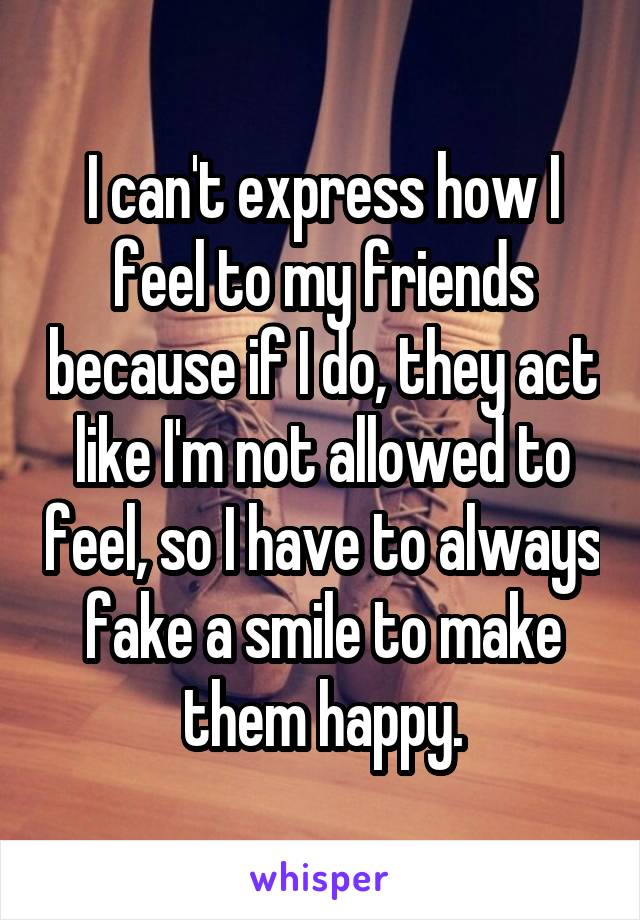 I can't express how I feel to my friends because if I do, they act like I'm not allowed to feel, so I have to always fake a smile to make them happy.