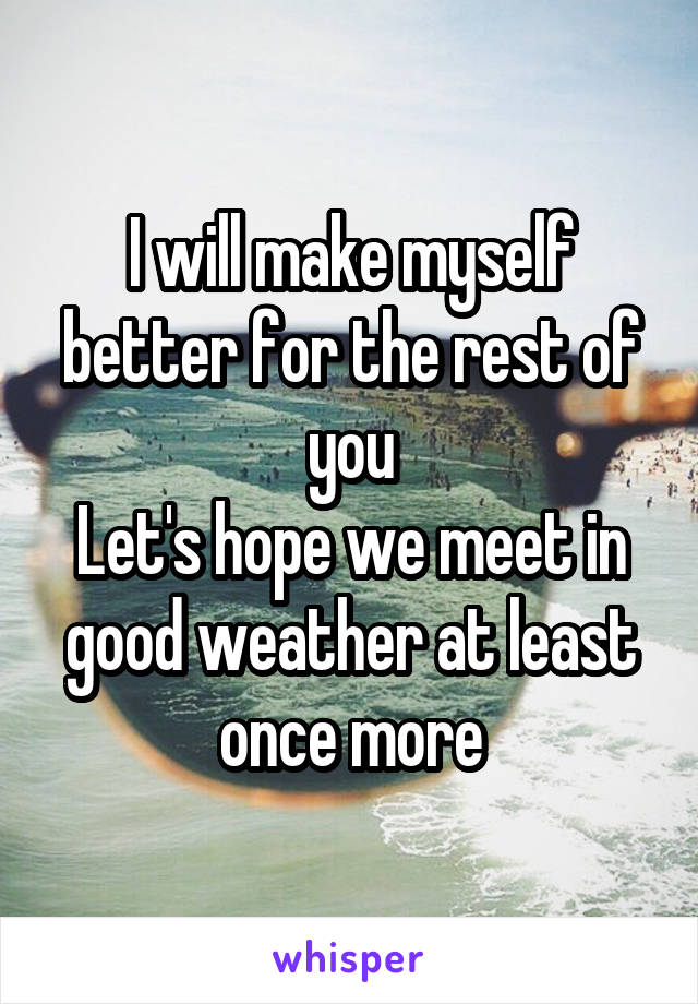 I will make myself better for the rest of you Let's hope we meet in good weather at least once more